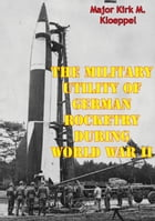 The Military Utility Of German Rocketry During World War II by Major Kirk M. Kloeppel