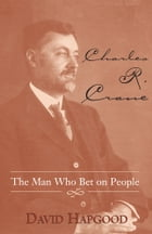 Charles R. Crane: The Man Who Bet on People