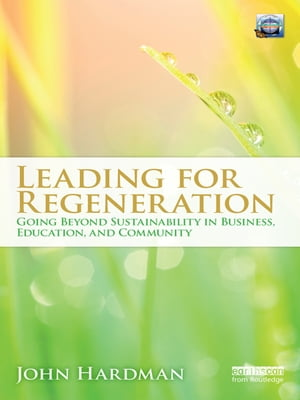 Leading For Regeneration Going Beyond Sustainability in Business Education,  and Community
