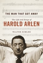 The Man That Got Away: The Life and Songs of Harold Arlen by Walter Rimler