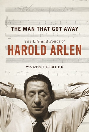 The Man That Got Away The Life and Songs of Harold Arlen