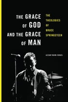 The Grace of God and the Grace of Man: The Theologies of Bruce Springsteen by Azzan Yadin-Israel