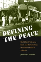 Defining the Peace: World War II Veterans, Race, and the Remaking of Southern Political Tradition by Jennifer E. Brooks