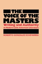 The Voice of the Masters: Writing and Authority in Modern Latin American Literature by Roberto González Echevarría