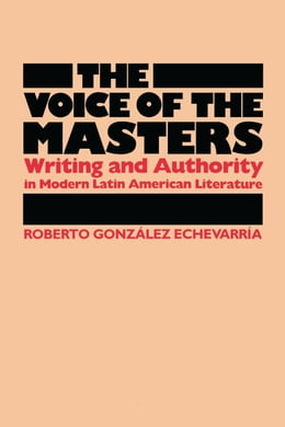 Book The Voice of the Masters: Writing and Authority in Modern Latin American Literature by Roberto González Echevarría