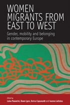 Women Migrants From East to West: Gender, Mobility and Belonging in Contemporary Europe by Luisa