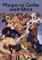 Plays of Gods and Men: With linked Table of Contents by Lord Dunsany
