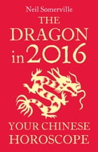The Dragon in 2016: Your Chinese Horoscope by Neil Somerville