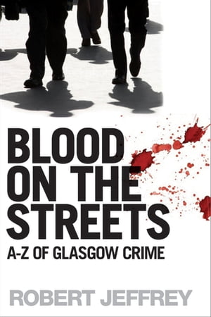 Blood on the Streets A-Z of Glasgow Crime