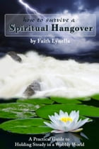 How to Survive a Spiritual Hangover: A Practical Guide to Holding Steady in a Wobbly World by Faith Lynella