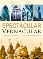 Spectacular Vernacular: London's 100 Most Extraordinary Buildings by David Long