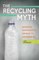 The Recycling Myth: Disruptive Innovation to Improve the Environment by Jack Buffington