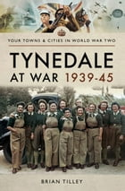 Tynedale at War 1939–1945 by Brian  Tilley
