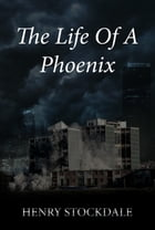 The Life Of A Phoenix by Henry Stockdale