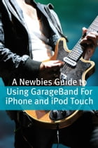A Newbies Guide to Using GarageBand For iPhone and iPod Touch by Minute Help Guides