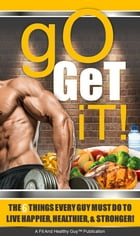 Go Get It: The 6 Things Every Guy Must Do to Live Happier, Healthier, and Stronger by Fit And Healthy Guy