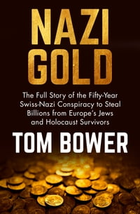 Nazi Gold: The Full Story of the Fifty-Year Swiss-Nazi Conspiracy to Steal Billions from Europe's…