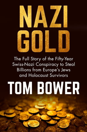 Nazi Gold The Full Story of the Fifty-Year Swiss-Nazi Conspiracy to Steal Billions from Europe's Jews and Holocaust Survivors