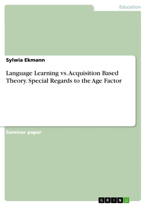 Language Learning vs. Acquisition Based Theory. Special Regards to the Age Factor by Sylwia Ekmann