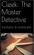 Cleek: The Master Detective by Thomas W. Hanshew