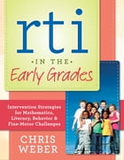 RTI in the Early Grades: Intervention Strategies for Mathematics, Literacy, Behavior & Fine-Motor Challenges by Chris Weber