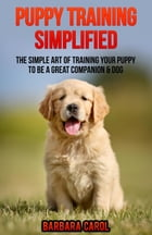 Puppy Training Simplified: The Simple Art of Training Your Puppy to Be a Great Companion & Dog by Barbara Carol