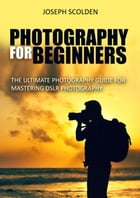 Photography for Beginners: The Ultimate Photography Guide for Mastering DSLR Photography by Joseph Scolden