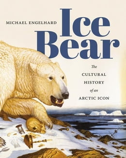 Book Ice Bear: The Cultural History of an Arctic Icon by Engelhard, Michael