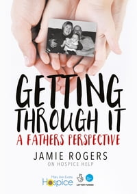 Getting Through It; A Father's Perspective: Jamie Rogers on Hospice Help