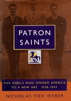 Patron Saints: Five Rebels Who Opened America to a New Art 1928-1943 by Nicholas Fox Weber