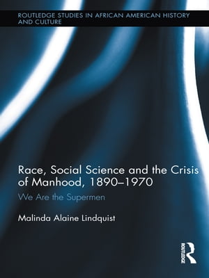Race,  Social Science and the Crisis of Manhood,  1890-1970 We are the Supermen