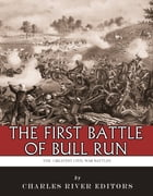 The Greatest Civil War Battles: The First Battle of Bull Run (First Manassas) by Charles River Editors