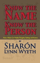 Know the Name; Know the Person: How a Name Can Predict Thoughts, Feelings and Actions by Sharón Lynn Wyeth