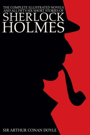 The Complete Illustrated Novels and all Fifty-six Short Stories of Sherlock Holmes: A Study in Scarlet, The Sign of the Four, The Hound of the Baskervilles, The Valley of Fear, The Adventures, Memoirs, Return, His Last Bow, & Case-book of Sherlock Ho by Sir Arthur Conan Doyle, Sidney Paget, George Hutchinson