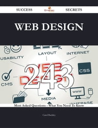 Web Design 243 Success Secrets - 243 Most Asked Questions On Web Design - What You Need To Know