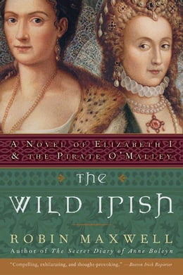 Book The Wild Irish: A Novel of Elizabeth I and the Pirate O'Malley by Robin Maxwell