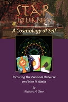 Star Journey— A Cosmology of Self: Picturing The Personal Universe And How It Works by Richard H. Geer