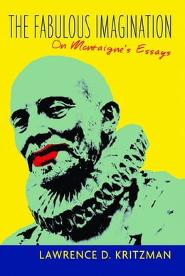 Book The Fabulous Imagination: On Montaigne's Essays by Lawrence D. Kritzman
