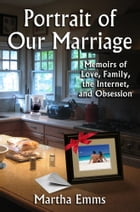 Portrait of Our Marriage: Memoirs of Love, Family, the Internet, and Obsession by Martha Emms