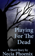 Playing For The Dead by Necia Phoenix