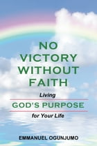 No Victory Without Faith: Living God's Purpose for Your Life