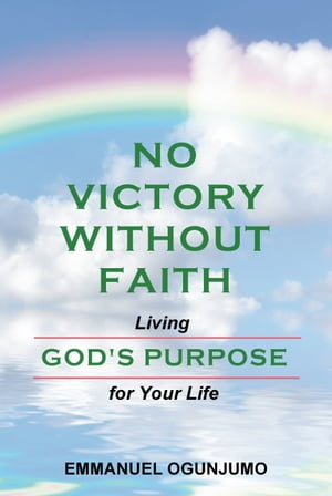 No Victory Without Faith: Living God's Purpose for Your Life by Emmanuel Ogunjumo
