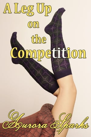 A Leg Up on the Competition by Aurora Sparks
