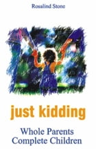 Just Kidding: Whole Parents, Complete Children by Rosalind Stone