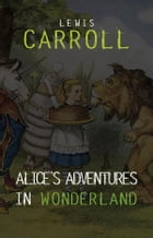 Alice in Wonderland: The Complete Collection + A Biography of the Author (The Greatest Fictional Characters of All Time) de Lewis Carroll
