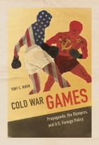Cold War Games: Propaganda, the Olympics, and U.S. Foreign Policy by Toby C Rider