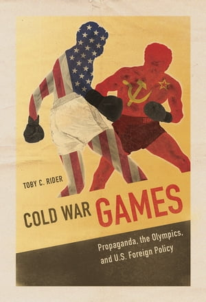 Cold War Games Propaganda,  the Olympics,  and U.S. Foreign Policy
