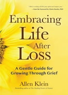 Embracing Life After Loss: A Gentle Guide for Growing through Grief by Allen Klein