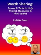 Worth Sharing: Essays & Tools to Help Project Managers & Their Teams by Mike Greer