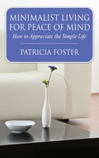 Minimalist Living for Peace of Mind: How to Appreciate the Simple Life by Patricia Foster